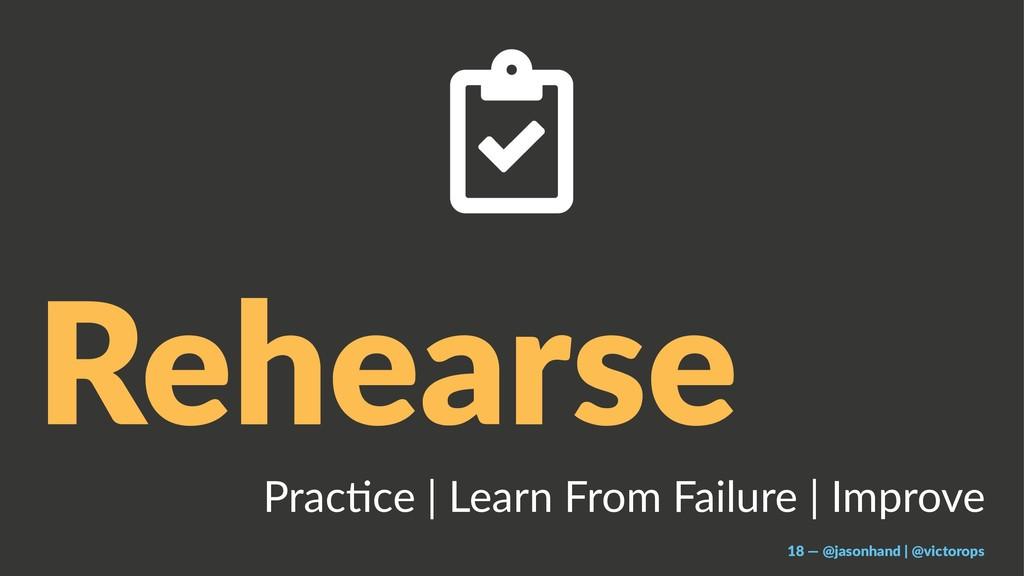 Rehearse Prac%ce | Learn From Failure | Improve...