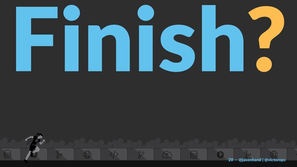 Finish? 20 — @jasonhand | @victorops