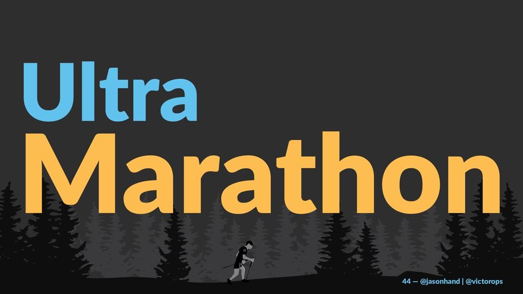 Ultra Marathon 44 — @jasonhand | @victorops