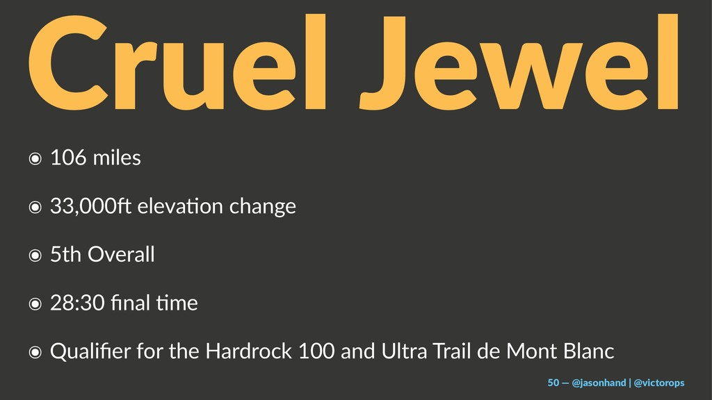 Cruel Jewel ๏ 106 miles ๏ 33,000, eleva/on chan...