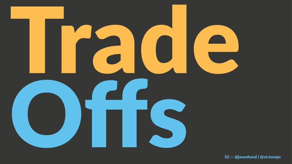 Trade Offs 52 — @jasonhand | @victorops