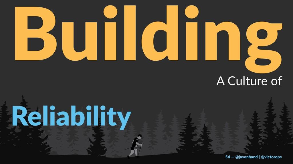 Building A Culture of Reliability 54 — @jasonha...