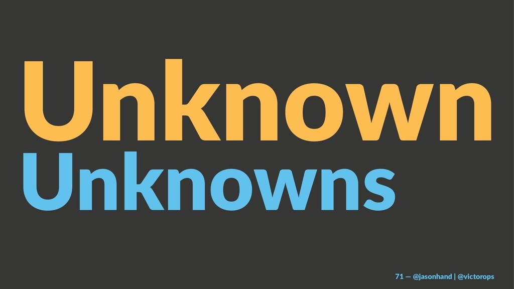 Unknown Unknowns 71 — @jasonhand | @victorops
