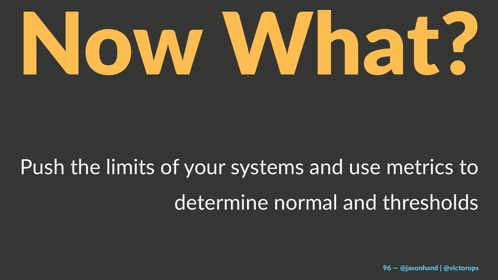Now What? Push the limits of your systems and u...