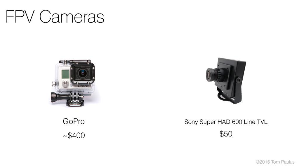 ©2015 Tom Paulus FPV Cameras GoPro ~$400 Sony S...
