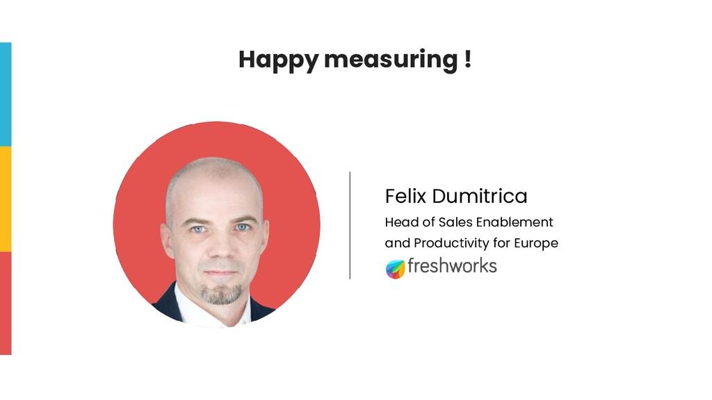 Happy measuring ! Felix Dumitrica Head of Sales...