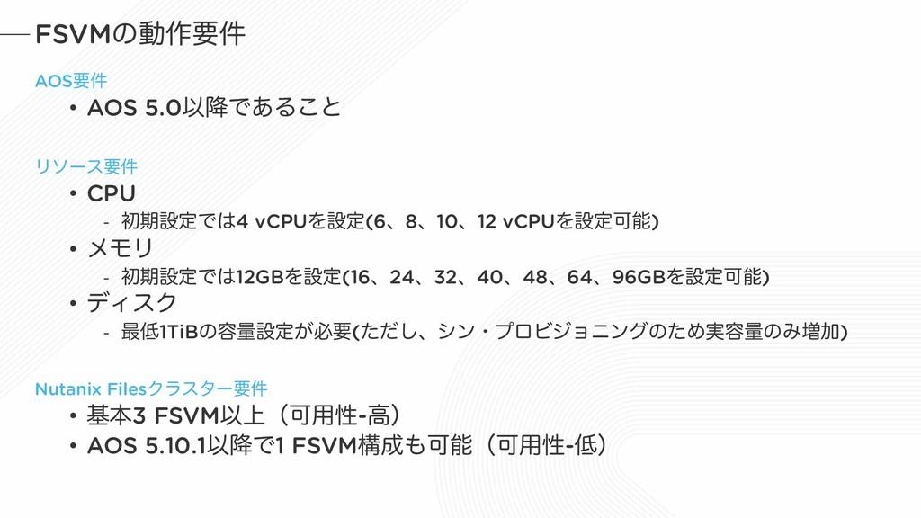 FSVMͷಈ࡞ཁ݅ AOSཁ݅ • AOS 5.0Ҏ߱Ͱ͋Δ͜ͱ Ϧιʔεཁ݅ • CPU -...