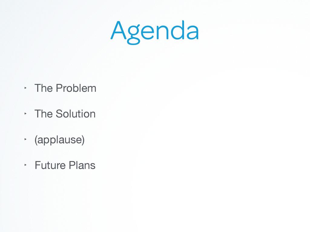 Agenda ‣ The Problem  ‣ The Solution  ‣ (applau...