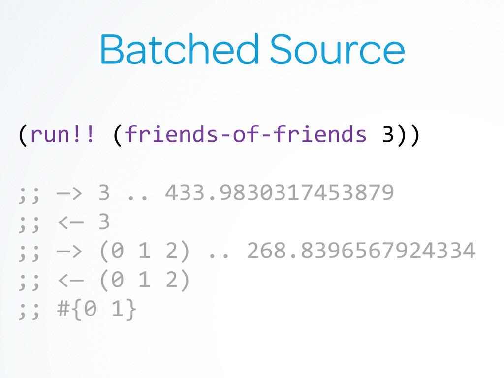 Batched Source (run!! (friends-‐of-‐friend...