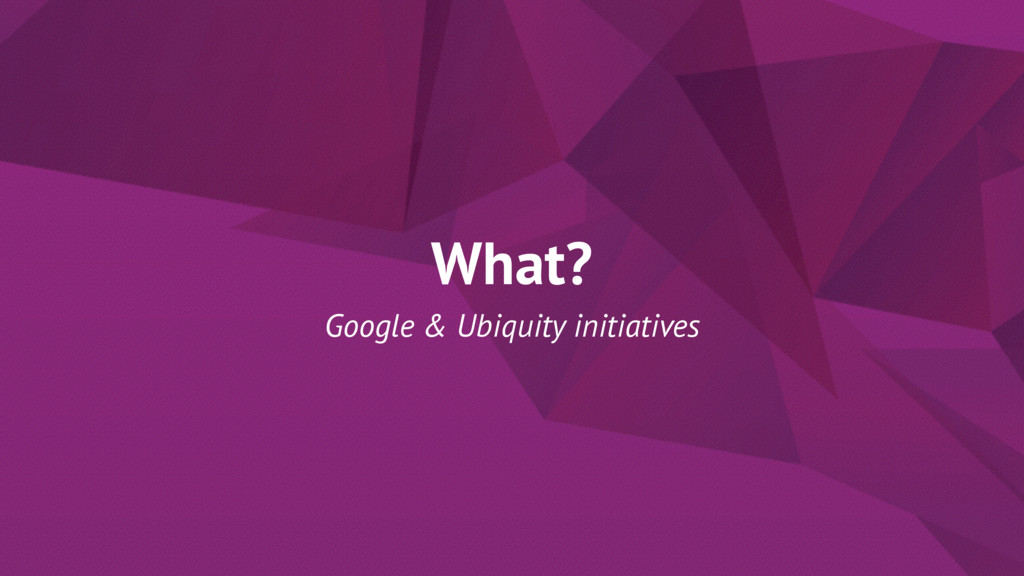 What? Google & Ubiquity initiatives