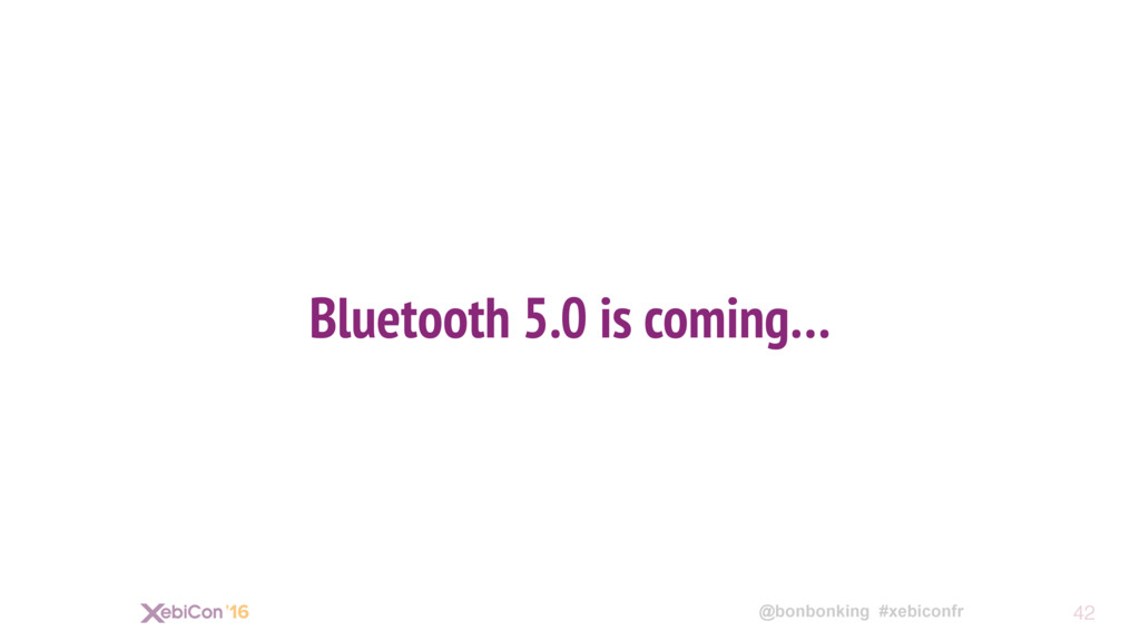 @bonbonking #xebiconfr Bluetooth 5.0 is coming…...