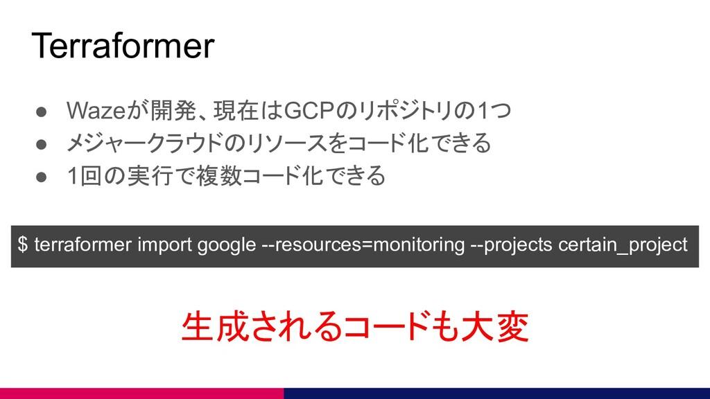 Terraformer ● Wazeが開発、現在はGCPのリポジトリの1つ ● メジャークラウ...