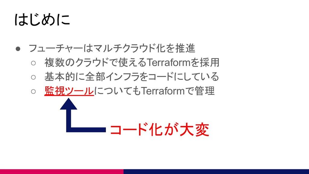 はじめに ● フューチャーはマルチクラウド化を推進 ○ 複数のクラウドで使えるTerrafor...