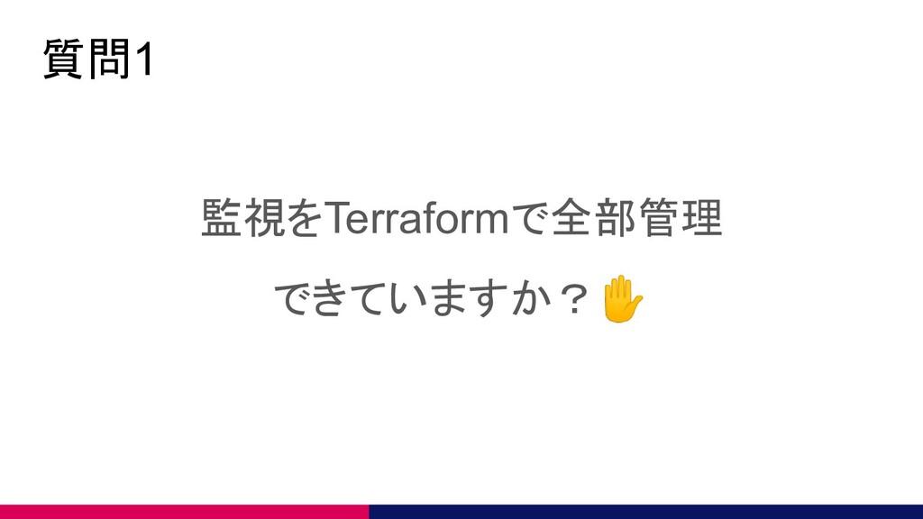 質問1 監視をTerraformで全部管理 できていますか?✋