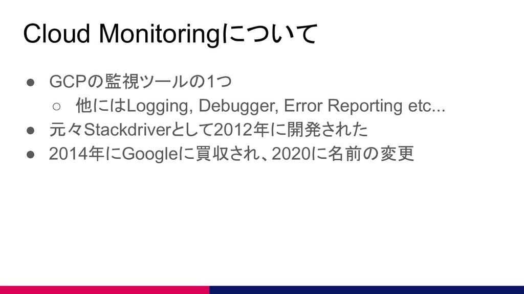 Cloud Monitoringについて ● GCPの監視ツールの1つ ○ 他にはLoggin...