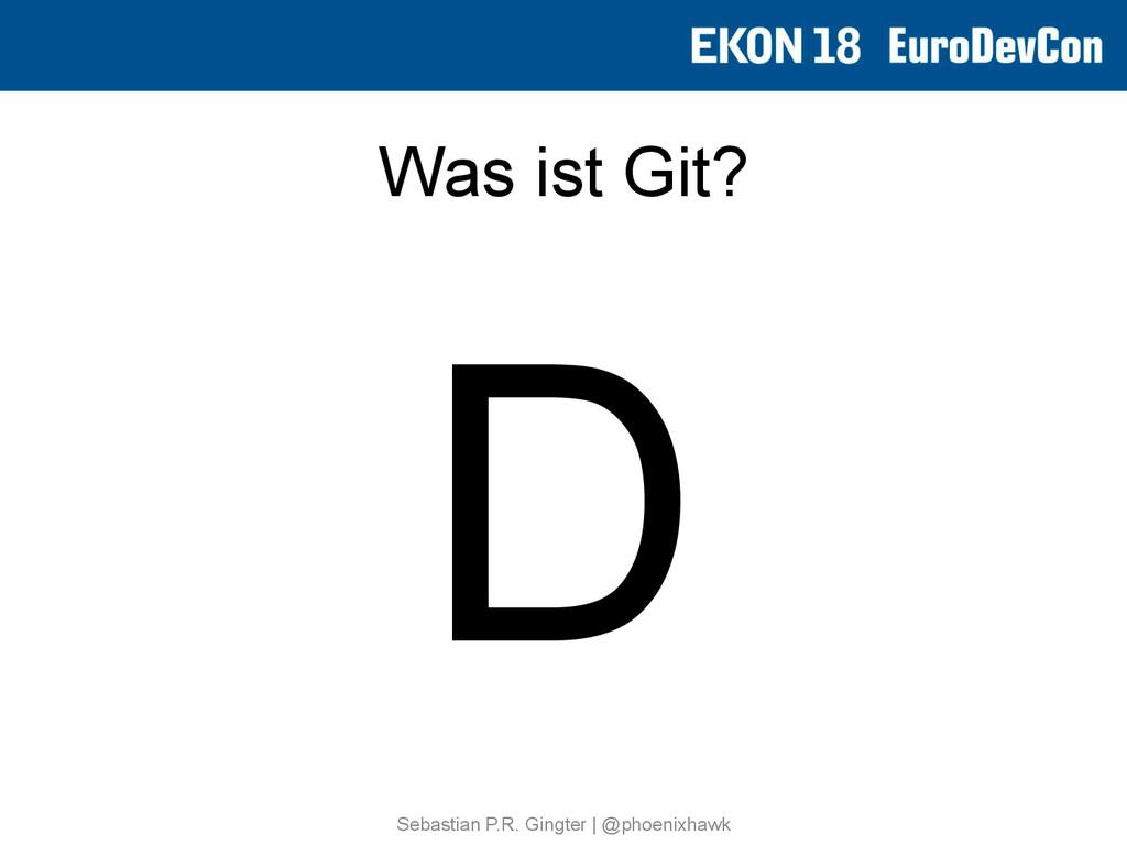 Was ist Git? D Sebastian P.R. Gingter   @phoeni...
