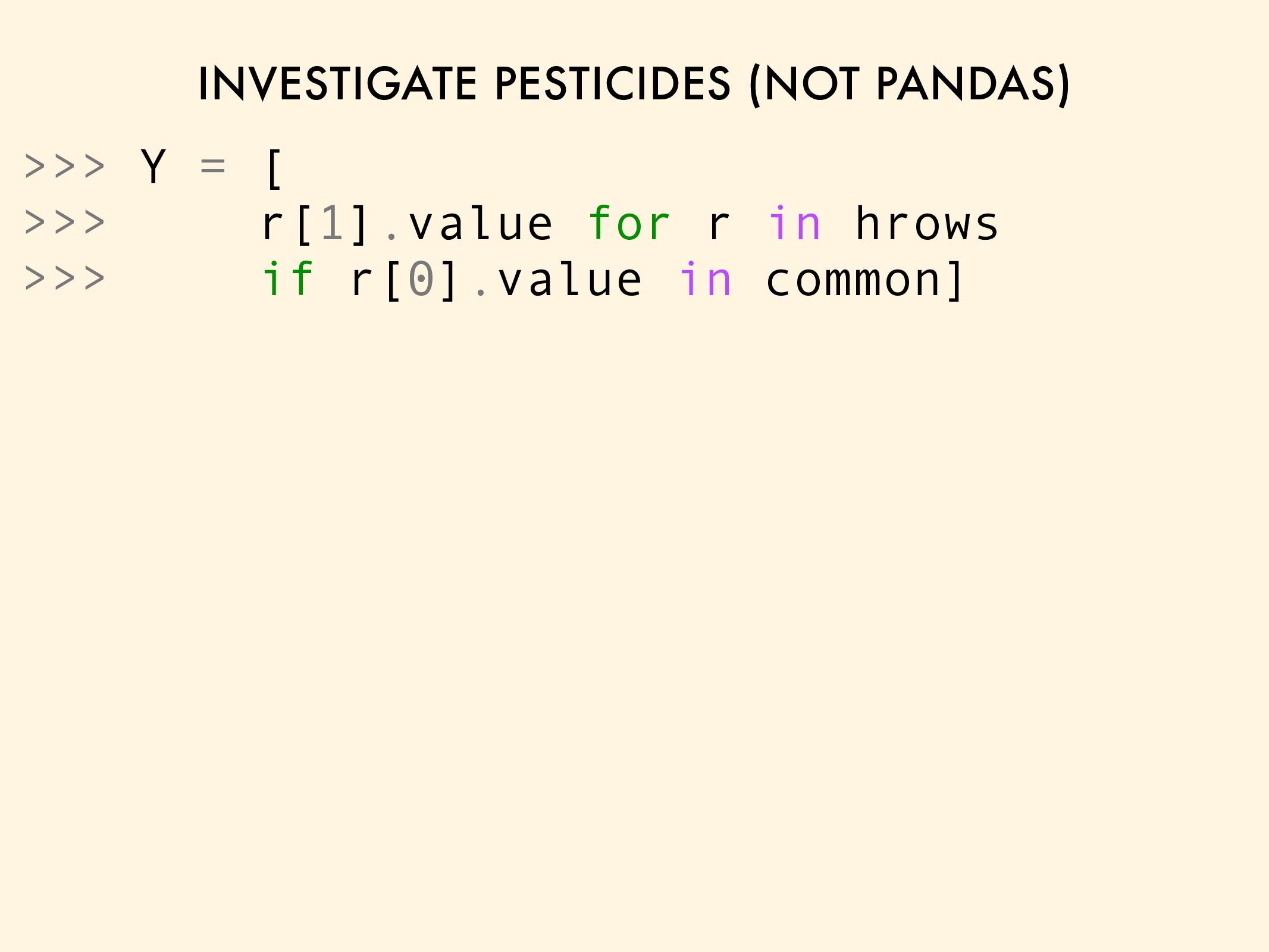 INVESTIGATE PESTICIDES (NOT PANDAS) >>> Y = [ >...