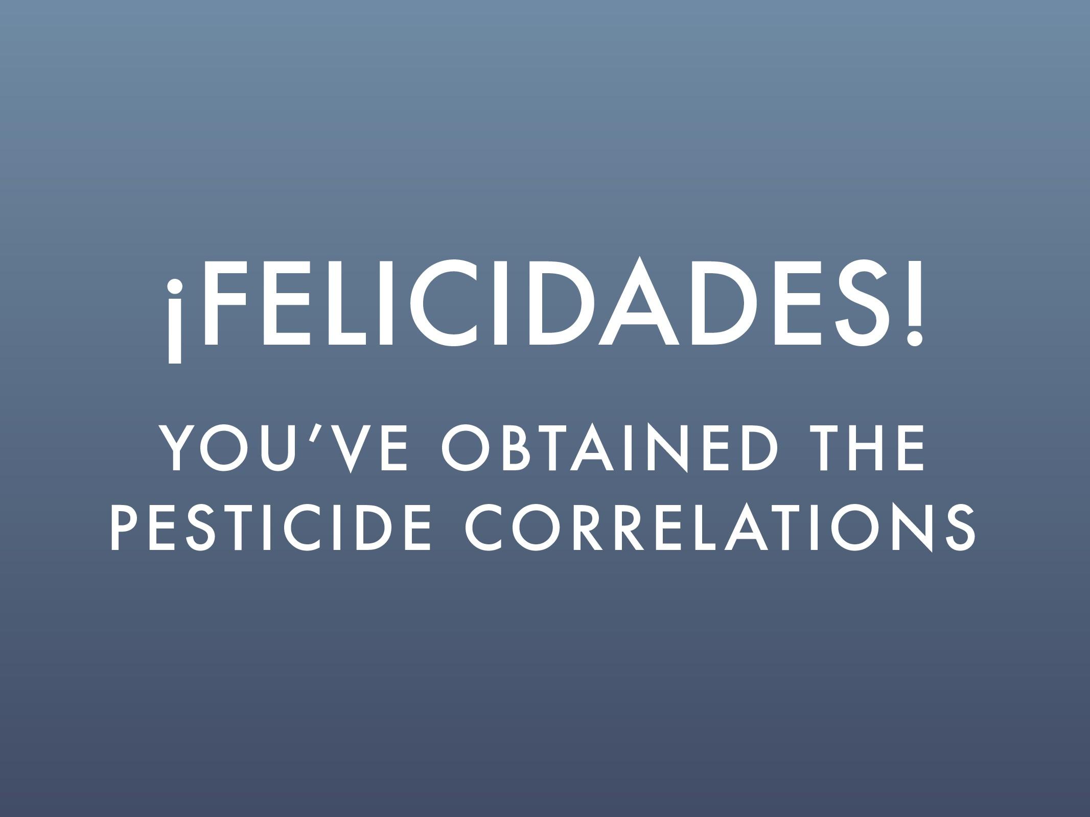 ¡FELICIDADES! YOU'VE OBTAINED THE PESTICIDE COR...