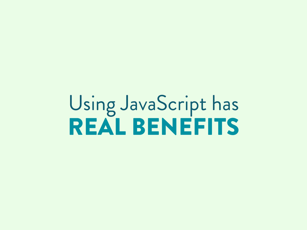 Using JavaScript has REAL BENEFITS