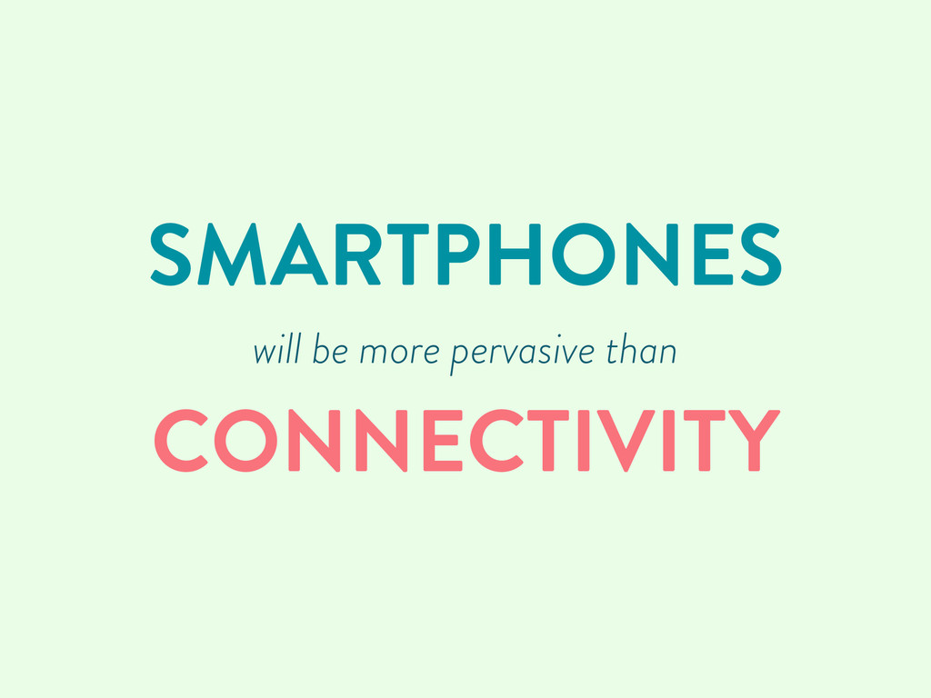 SMARTPHONES will be more pervasive than CONNECT...