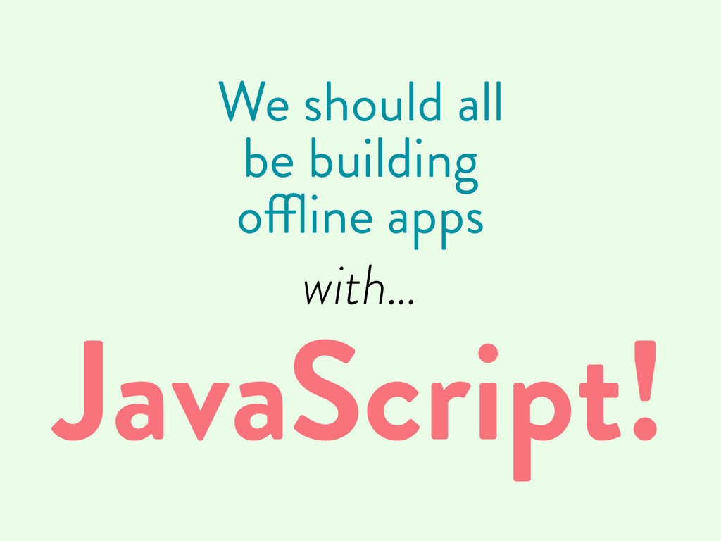 We should all be building offline apps with… Ja...