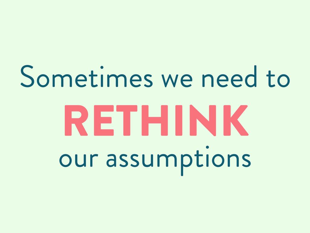 Sometimes we need to RETHINK our assumptions