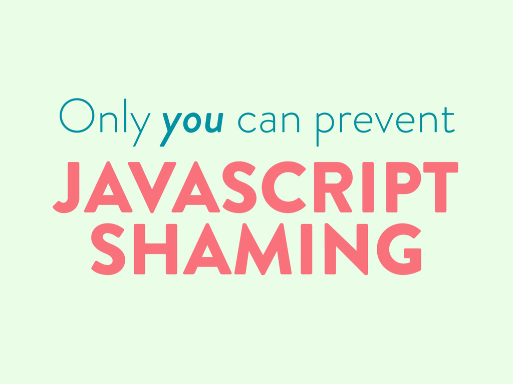 Only you can prevent JAVASCRIPT SHAMING
