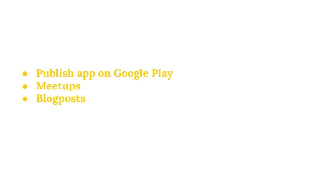 ● Publish app on Google Play ● Meetups ● Blogpo...