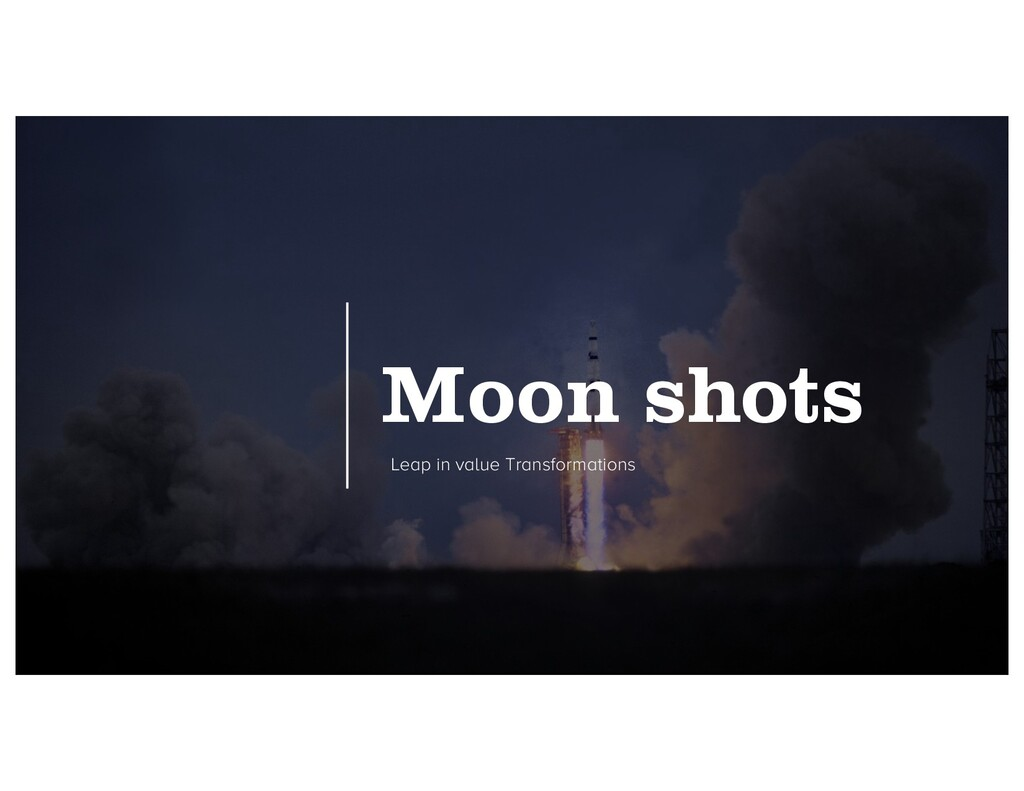 Moon shots Leap in value Transformations