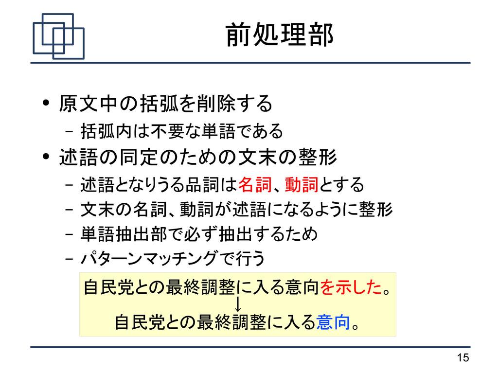 15 前処理部 ● 原文中の括弧を削除する – 括弧内は不要な単語である ● 述語の同定のため...