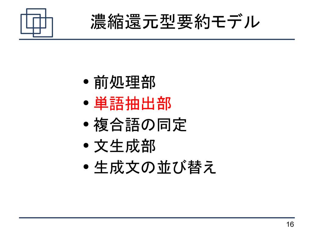 16 濃縮還元型要約モデル ● 前処理部 ● 単語抽出部 ● 複合語の同定 ● 文生成部 ● ...
