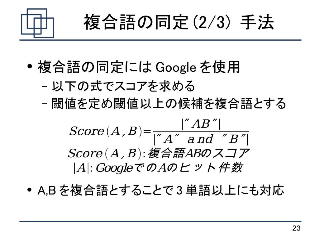 23 複合語の同定 (2/3) 手法 ● 複合語の同定には Google を使用 – 以下の式...