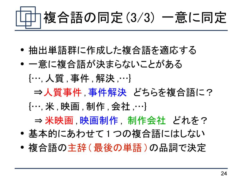 24 複合語の同定 (3/3) 一意に同定 ● 抽出単語群に作成した複合語を適応する ● 一意...