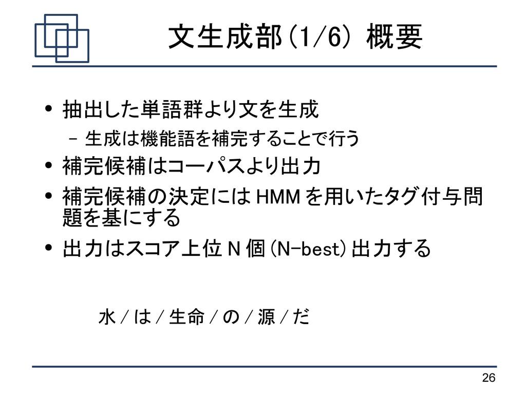26 文生成部 (1/6) 概要 ● 抽出した単語群より文を生成 – 生成は機能語を補完するこ...