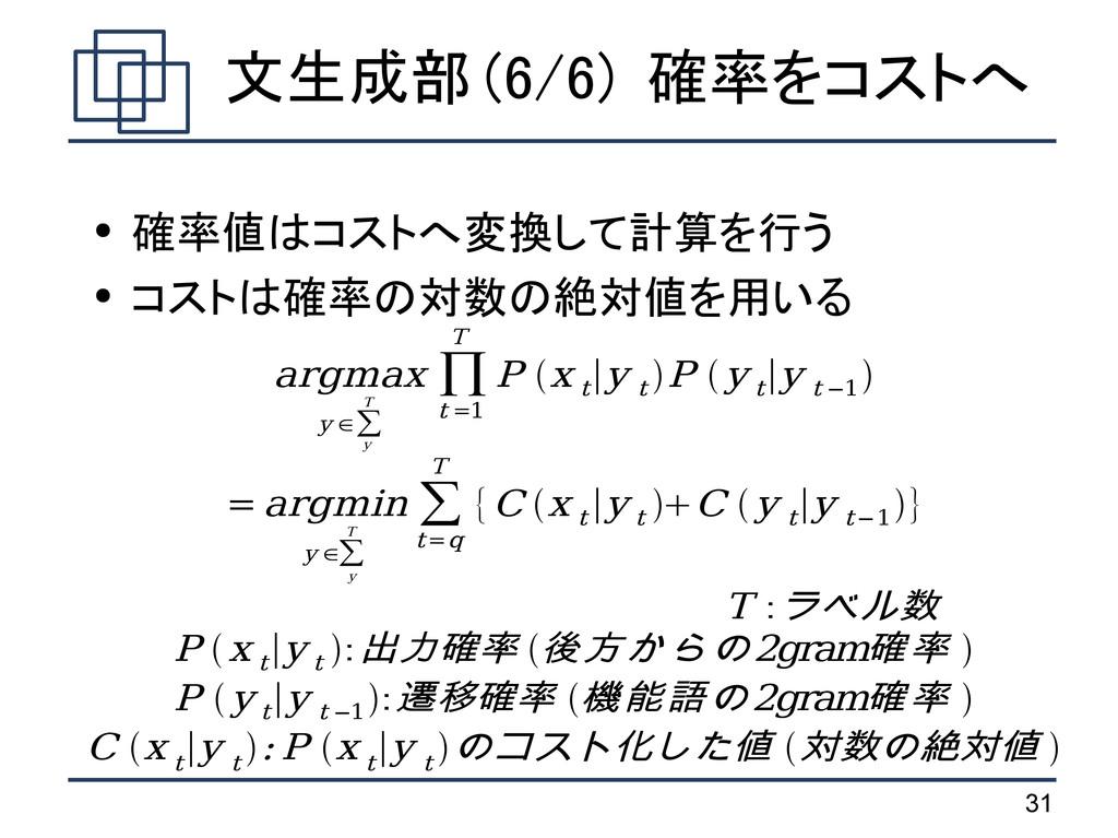 31 文生成部 (6/6) 確率をコストへ ● 確率値はコストへ変換して計算を行う ● コスト...