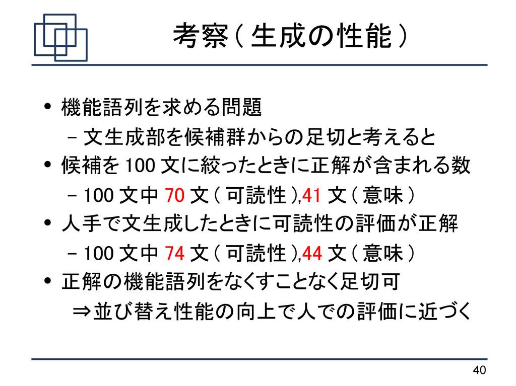40 考察 ( 生成の性能 ) ● 機能語列を求める問題 – 文生成部を候補群からの足切と考え...