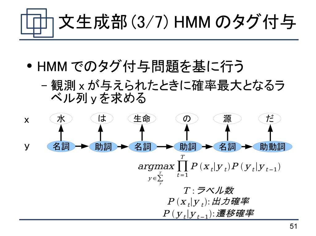 51 文生成部 (3/7) HMM のタグ付与 ● HMM でのタグ付与問題を基に行う – 観...