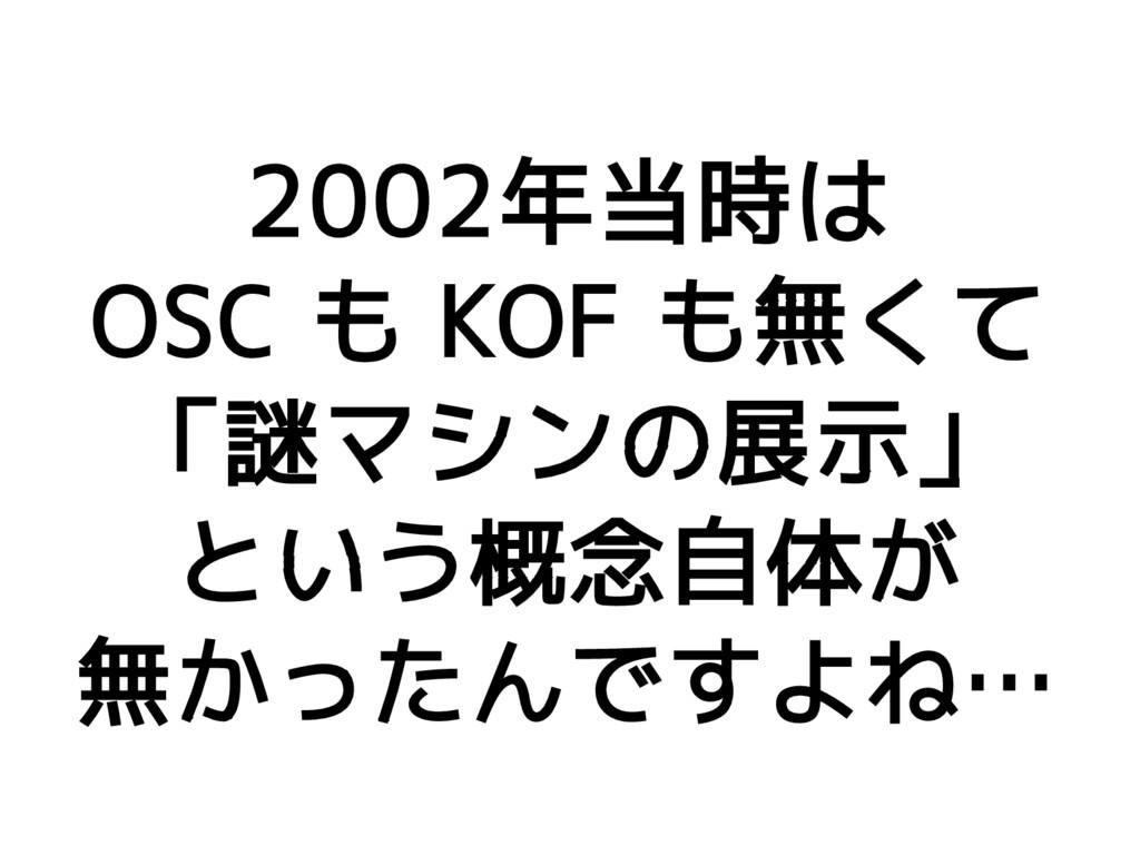 2002年当時は OSC も KOF も無くて 「謎マシンの展示」 という概念自体が 無かった...