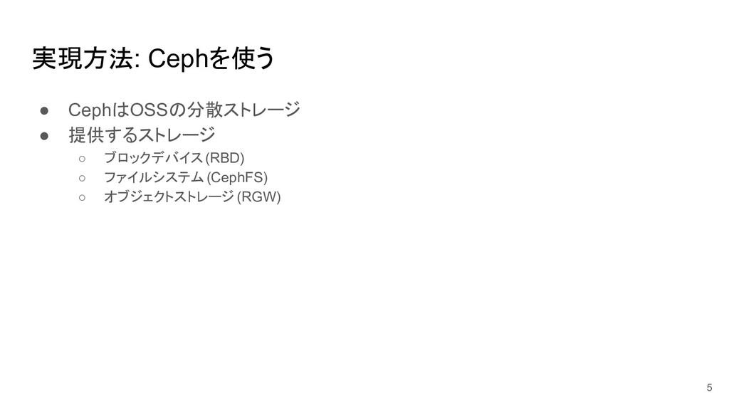 実現方法: Cephを使う ● CephはOSSの分散ストレージ ● 提供するストレージ ○ ...