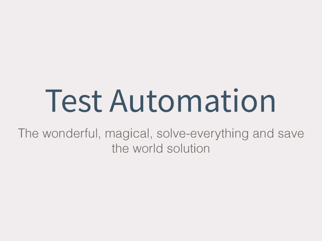 Test Automation The wonderful, magical, solve-e...