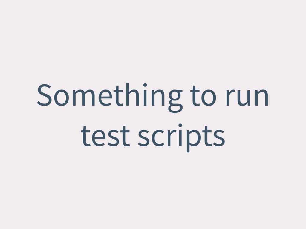 Something to run test scripts