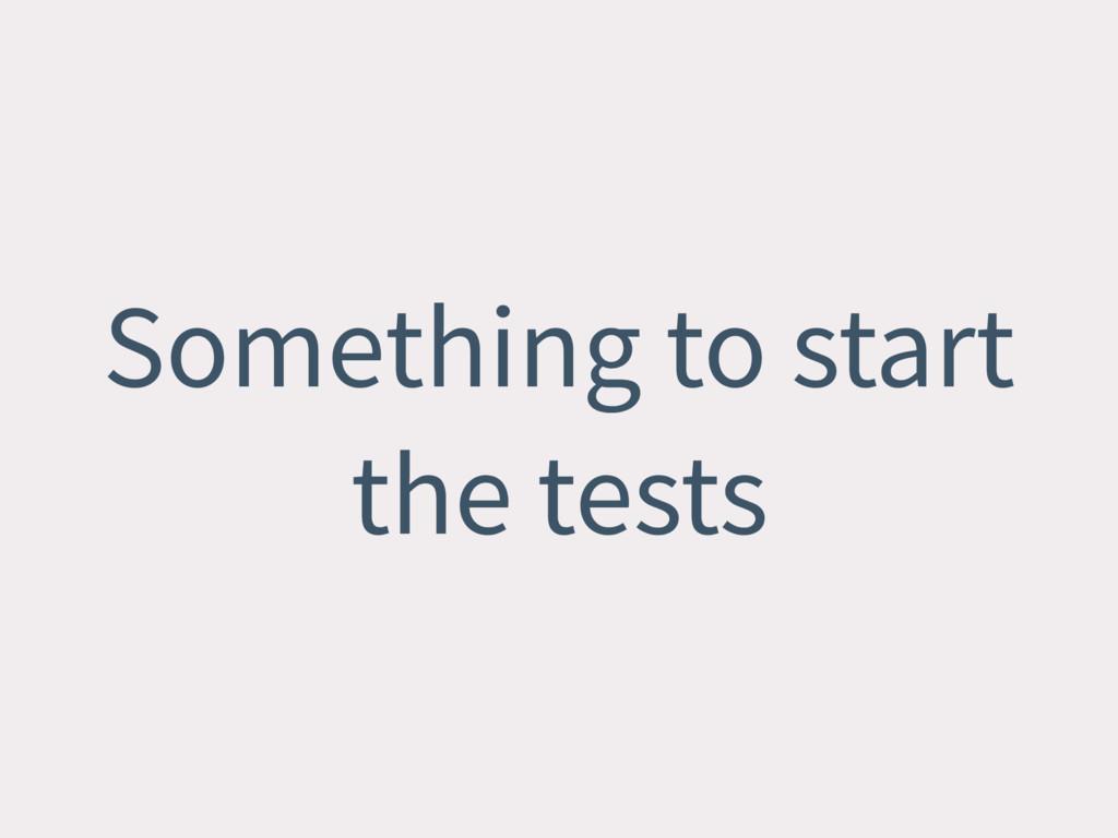 Something to start the tests