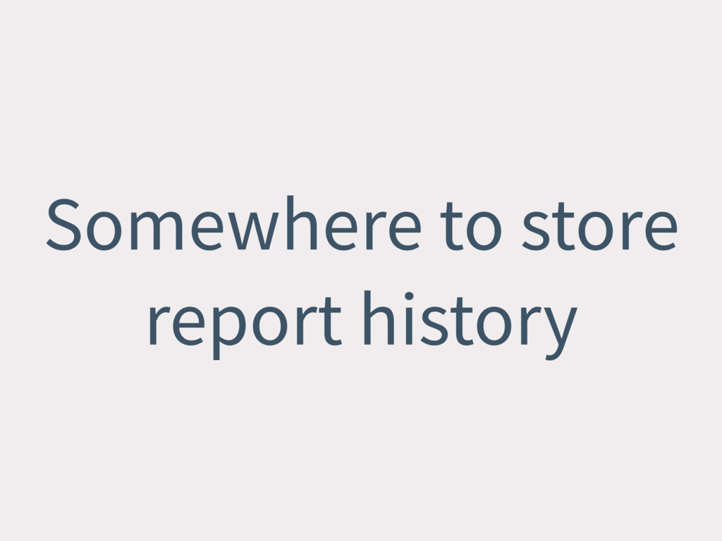 Somewhere to store report history