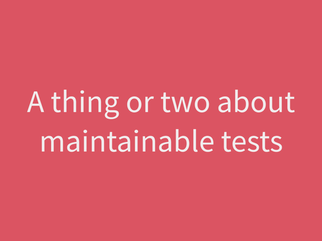 A thing or two about maintainable tests