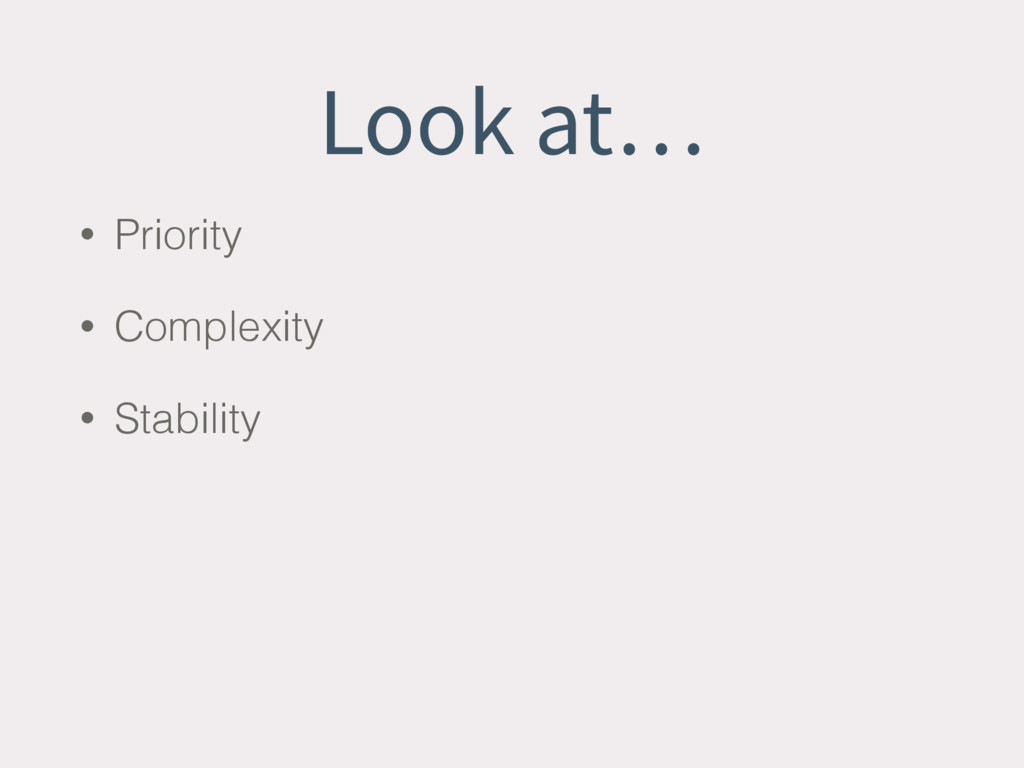 Look at… • Priority • Complexity • Stability