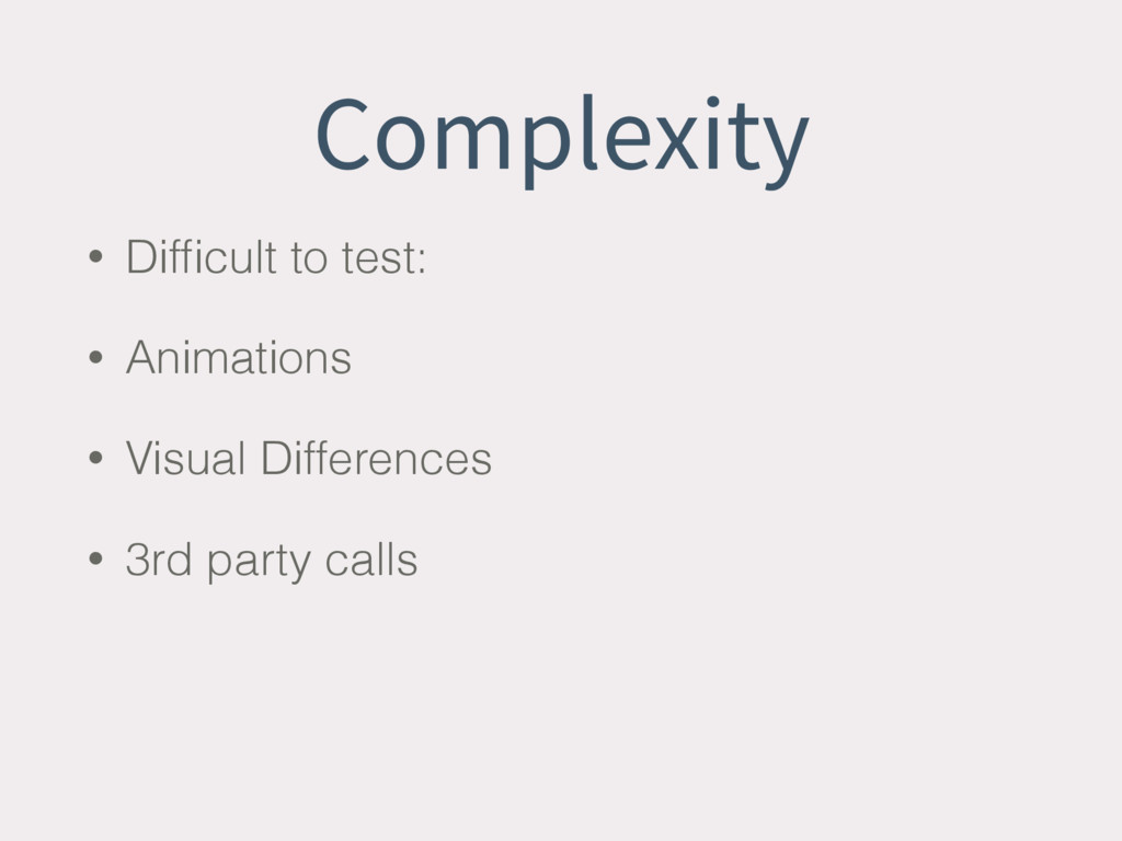 Complexity • Difficult to test: • Animations • V...