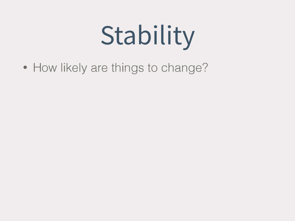 Stability • How likely are things to change?
