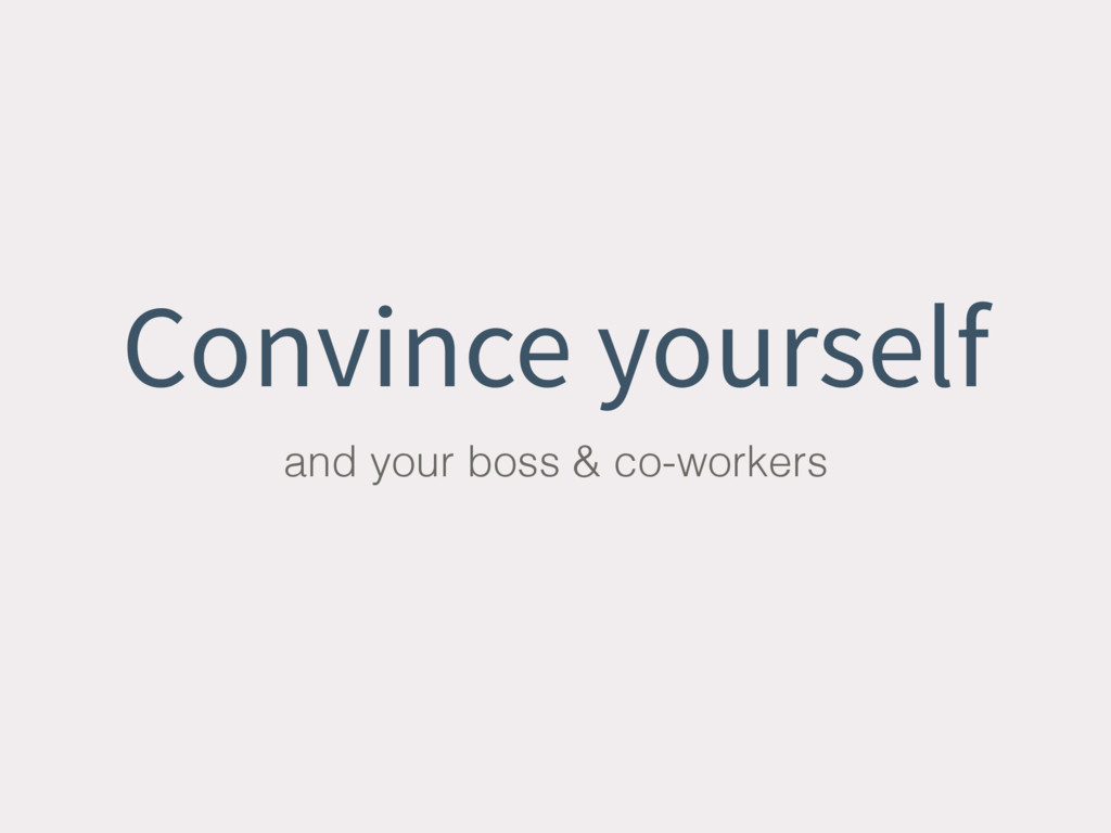 Convince yourself and your boss & co-workers