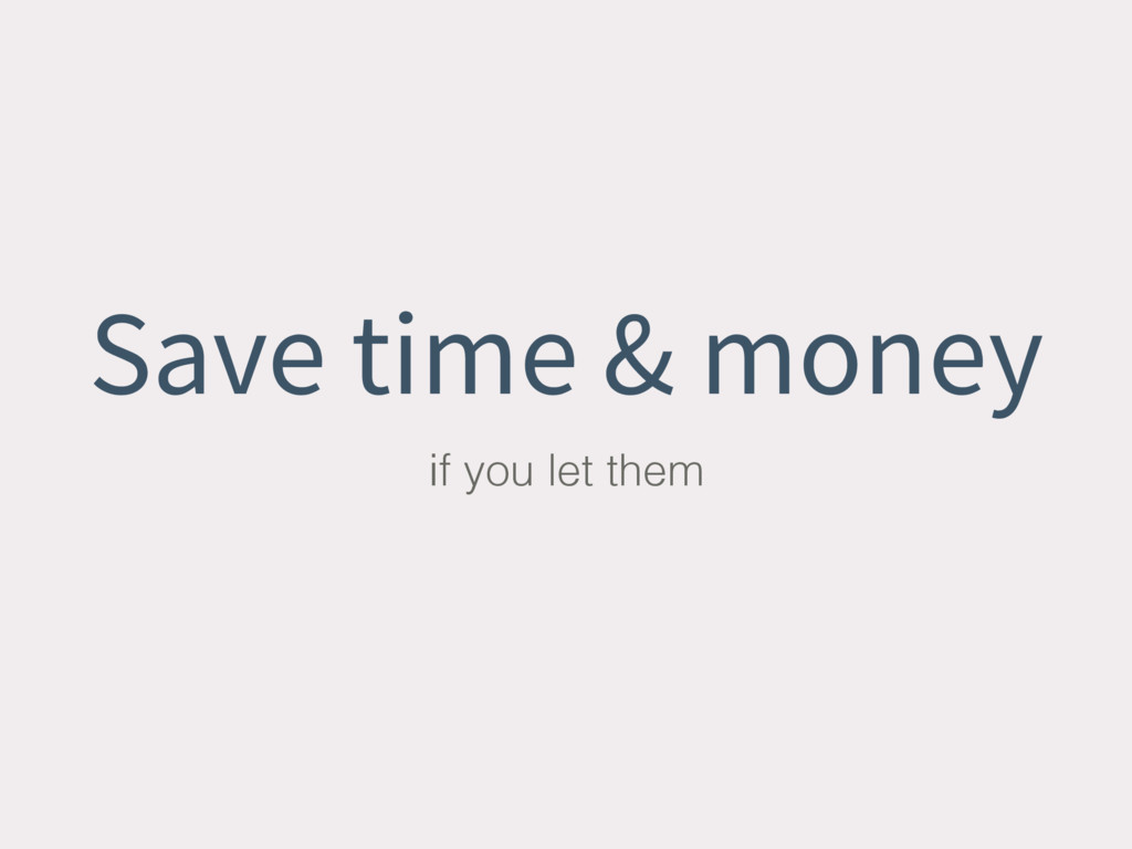 Save time & money if you let them