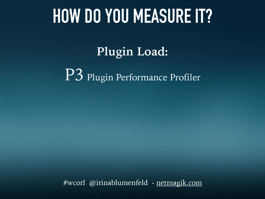 HOW DO YOU MEASURE IT? Plugin Load: P3 Plugin P...